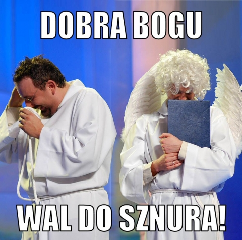 Dobra Bogu wal do sznura!